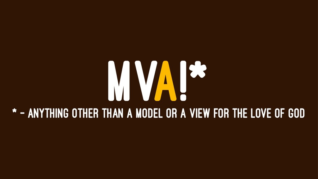 MVA!* * - ANYTHING OTHER THAN A MODEL OR A VIEW...
