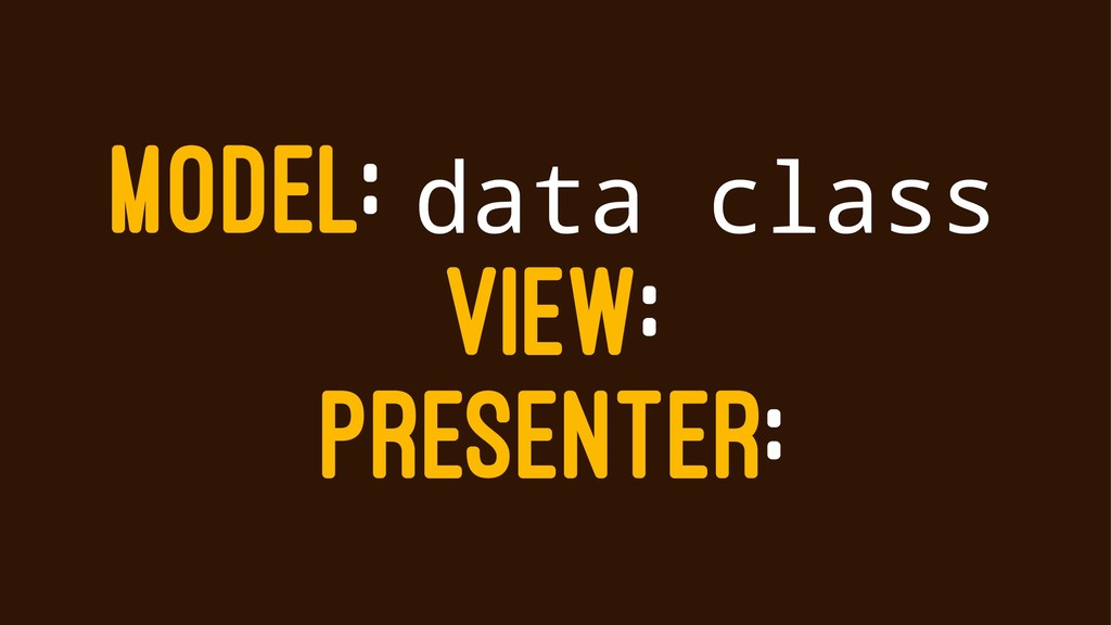 MODEL: data class VIEW: PRESENTER:
