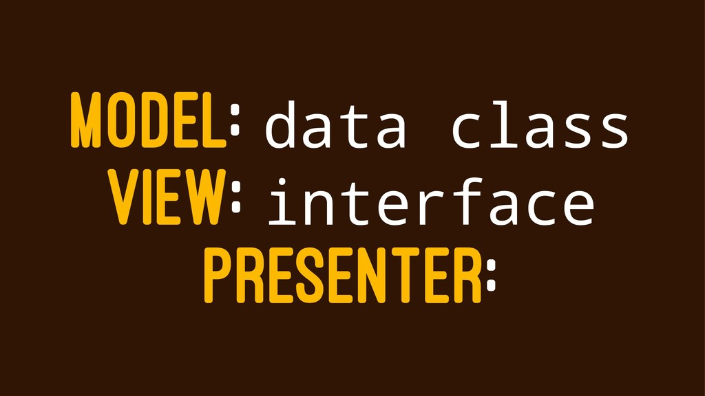 MODEL: data class VIEW: interface PRESENTER: