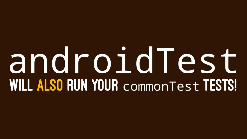 androidTest WILL ALSO RUN YOUR commonTest TESTS!