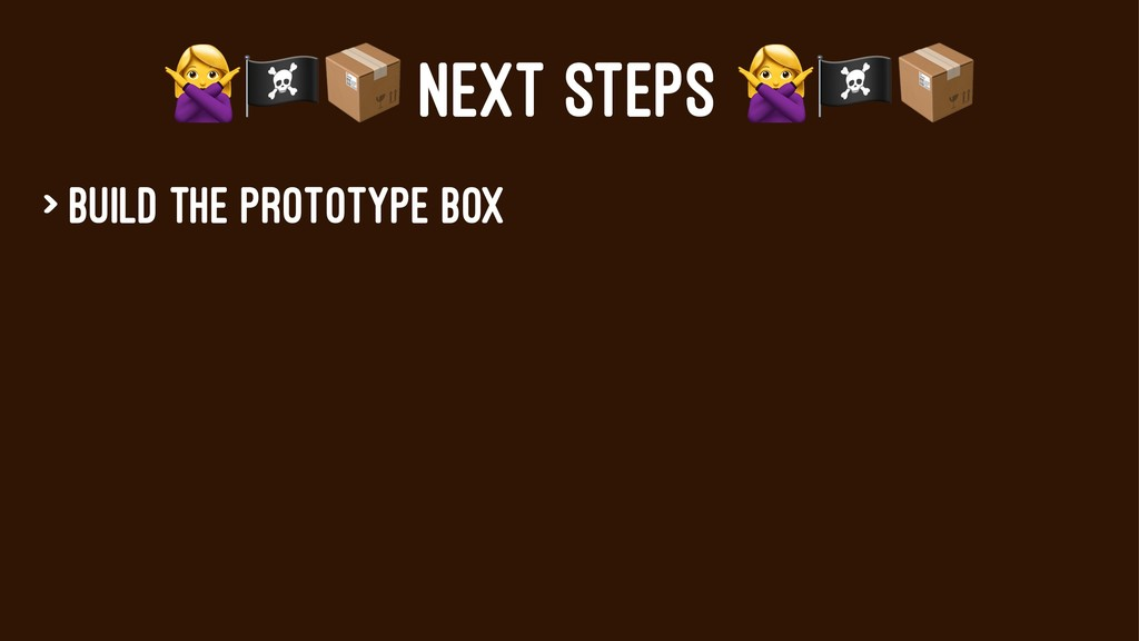 "!""# NEXT STEPS > Build the prototype box"