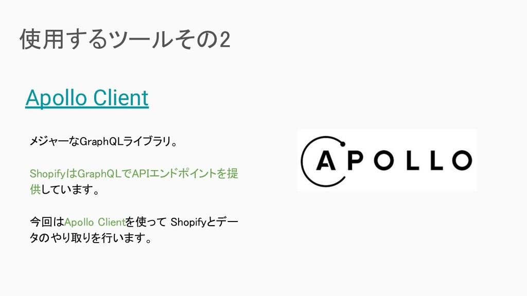 使用するツールその2  Apollo Client メジャーなGraphQLライブラリ。 ...