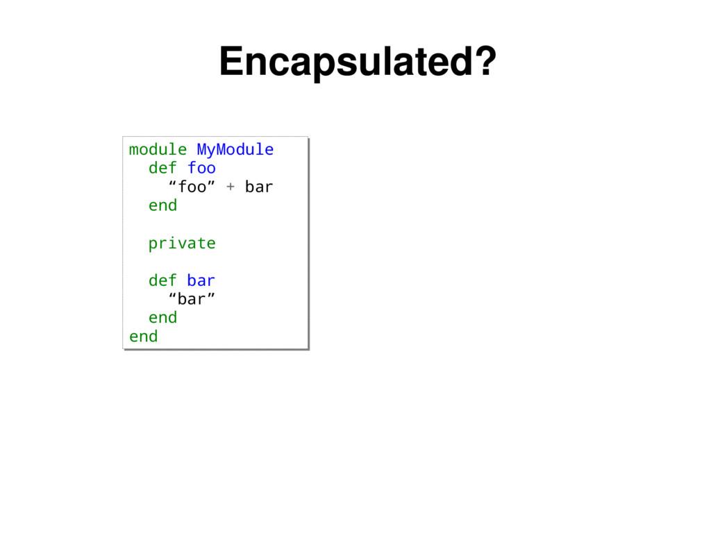 """Encapsulated? Nope. module MyModule def foo """"fo..."""