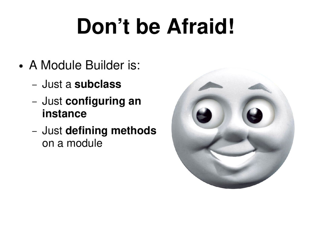 Don't be Afraid! ● A Module Builder is: – Just ...