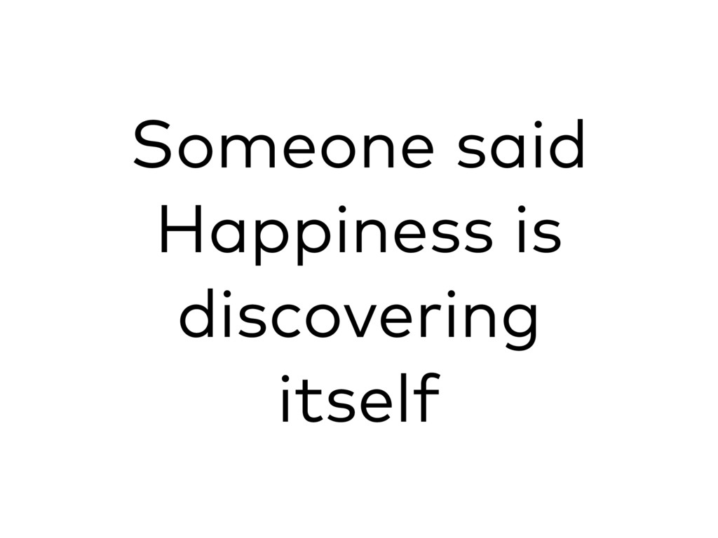 Someone said Happiness is discovering itself