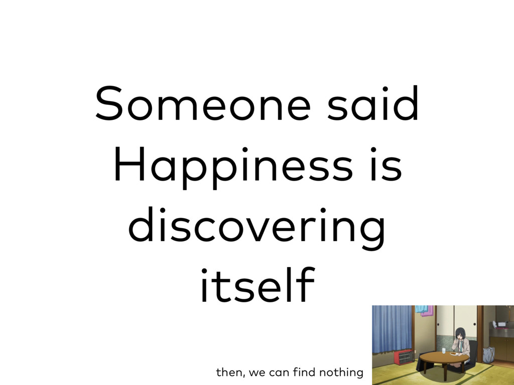 Someone said Happiness is discovering itself th...