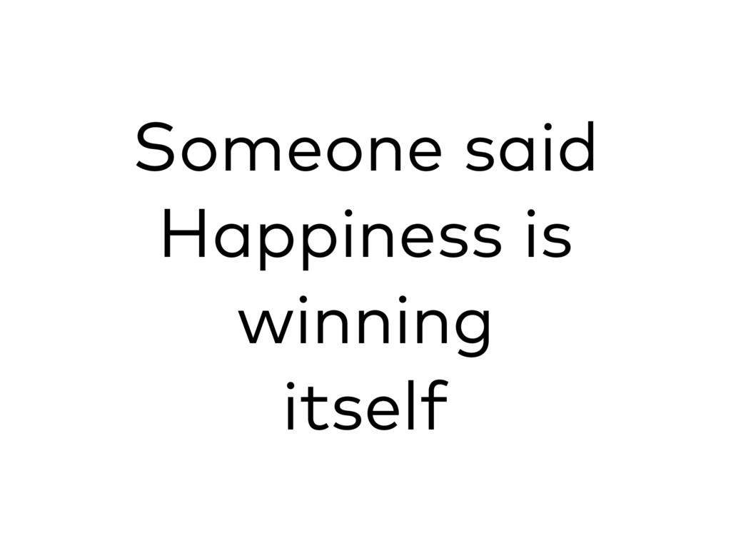 Someone said Happiness is winning itself