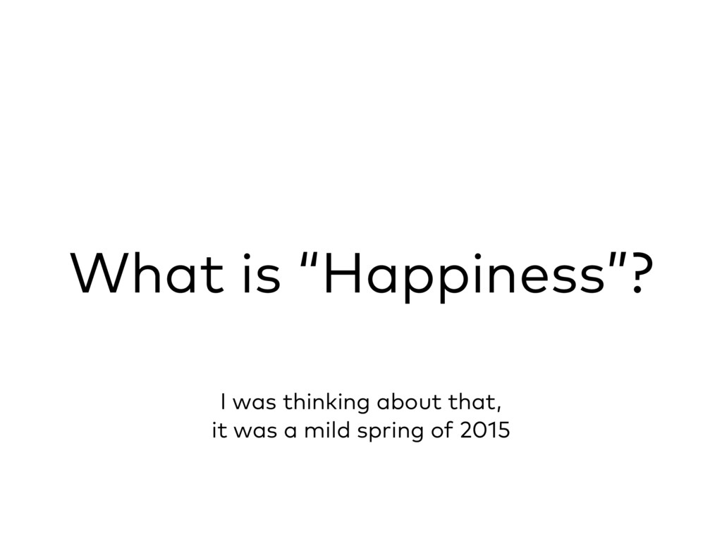 """What is """"Happiness""""? I was thinking about that,..."""