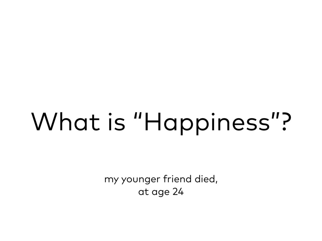 """What is """"Happiness""""? my younger friend died, at..."""