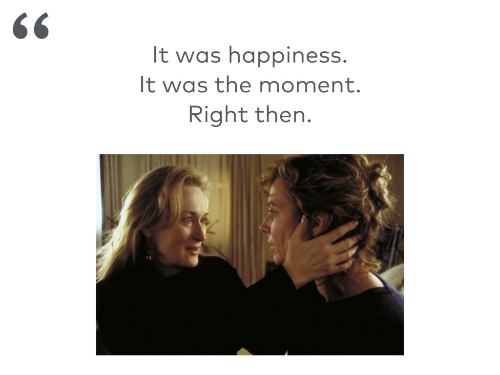 It was happiness. It was the moment. Right then...