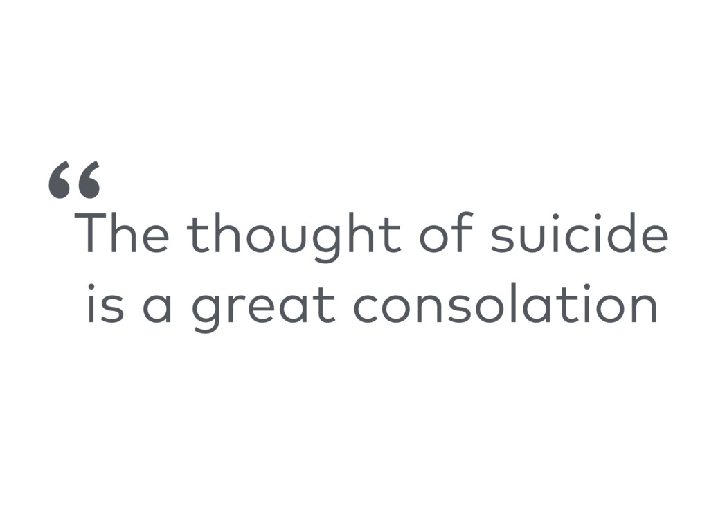 """The thought of suicide is a great consolation """""""