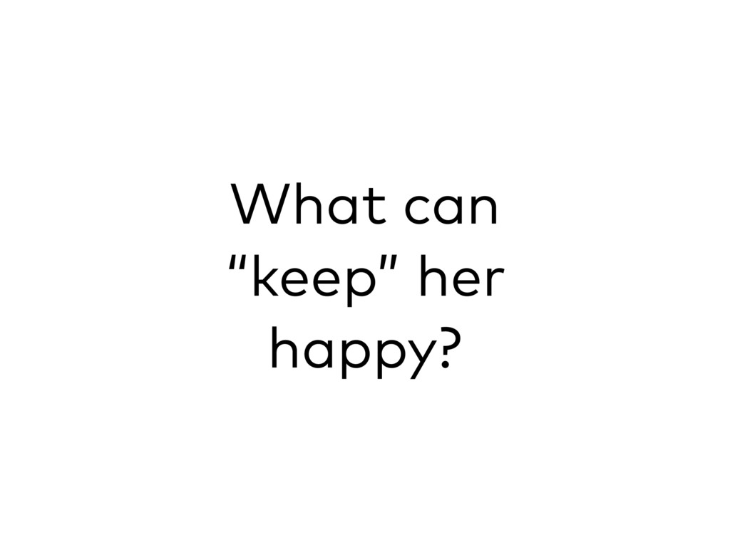 """What can """"keep"""" her happy?"""