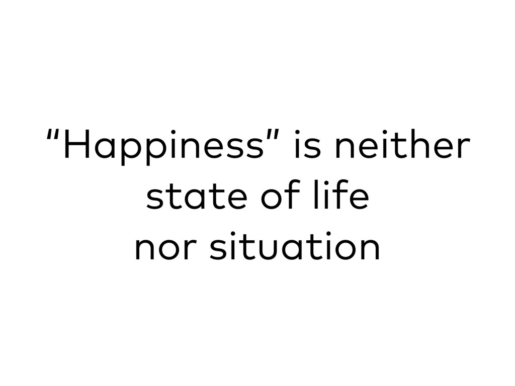 """""""Happiness"""" is neither state of life nor situat..."""
