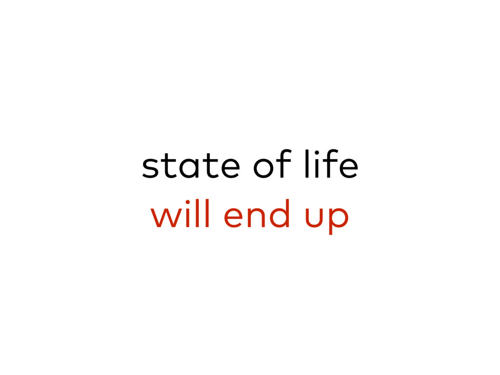 state of life will end up