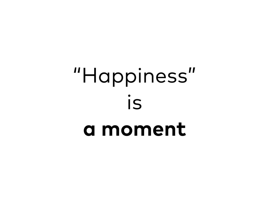 """""""Happiness"""" is a moment"""