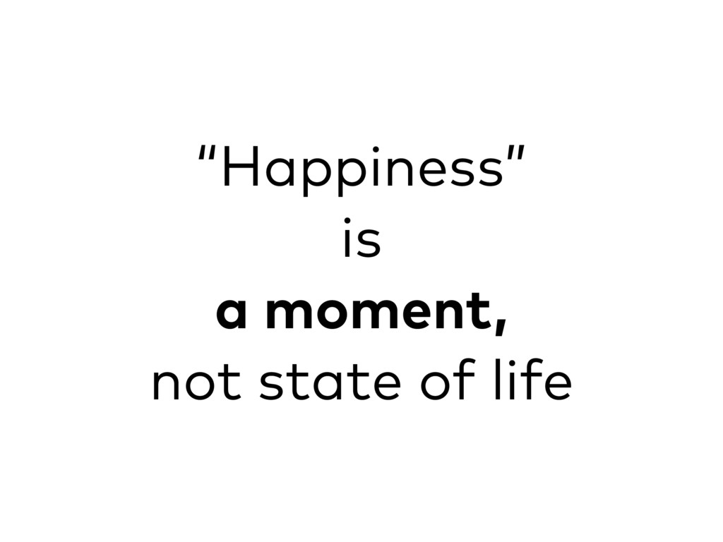 """""""Happiness"""" is a moment, not state of life"""