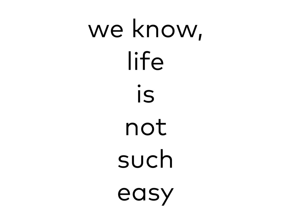 we know, life is not such easy