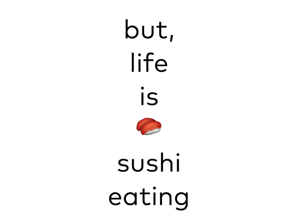 but, life is  sushi eating