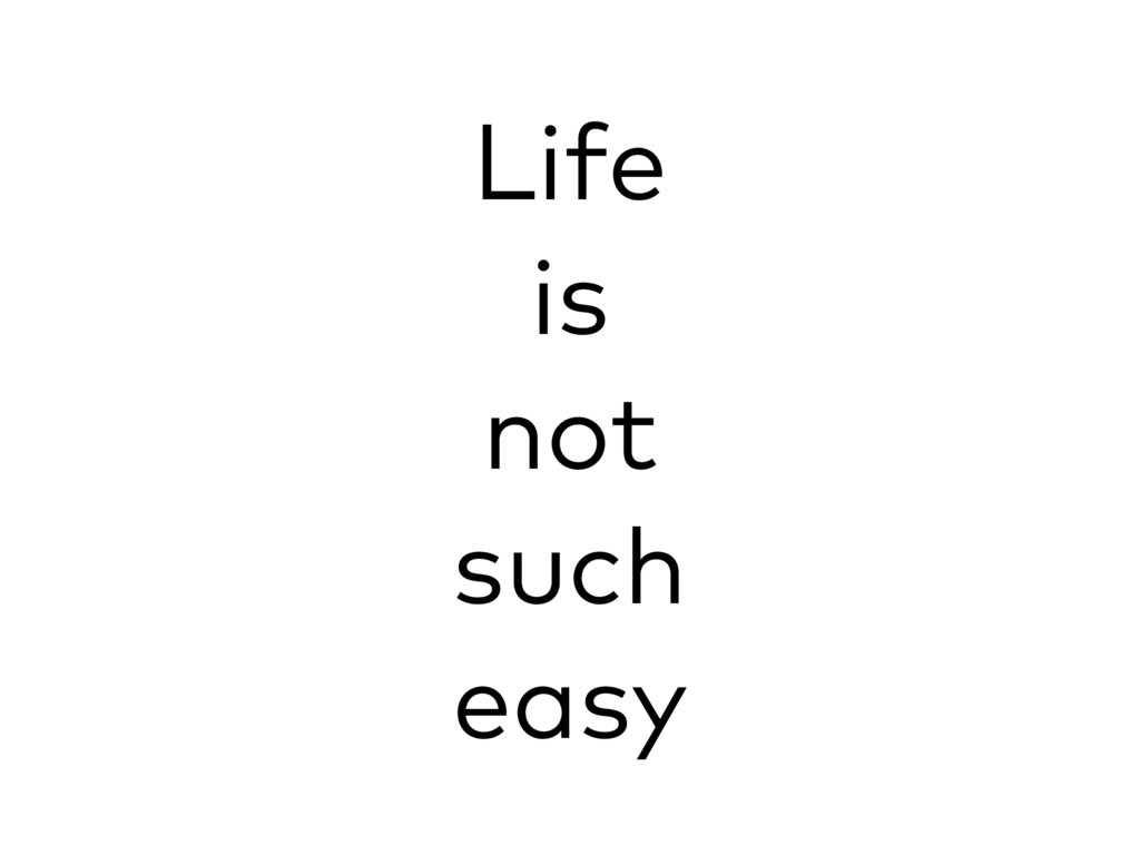 Life is not such easy