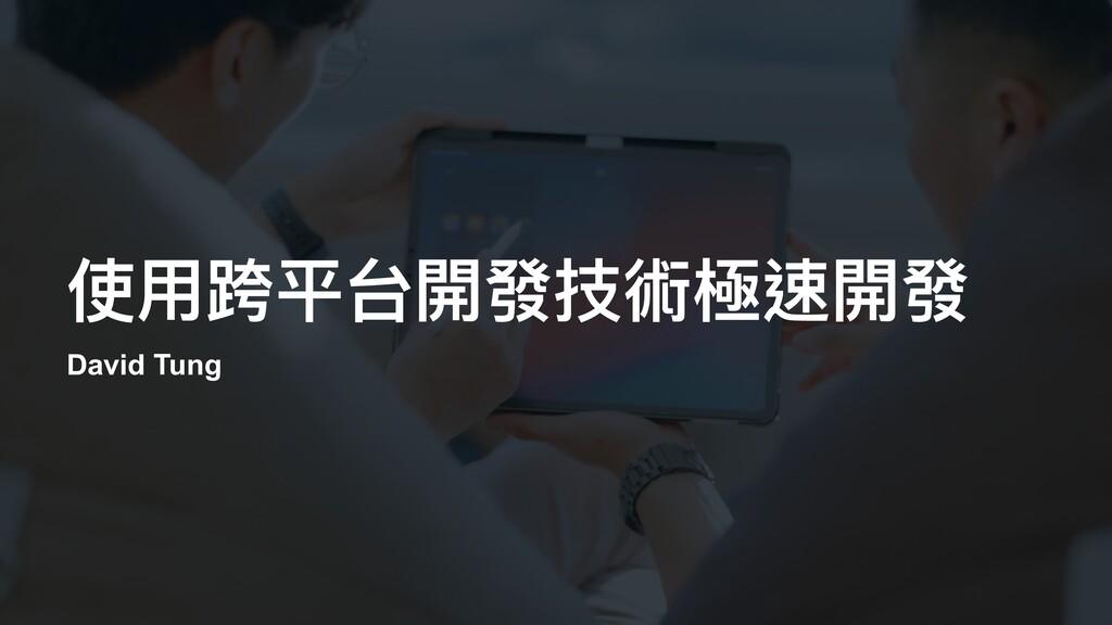 使⽤跨平台開發技術極速開發 David Tung