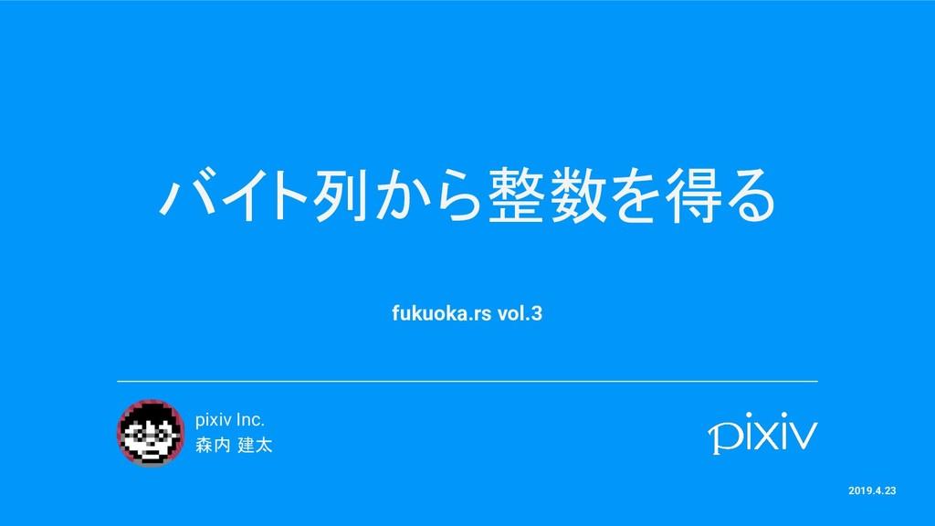バイト列から整数を得る fukuoka.rs vol.3 pixiv Inc. 森内 建太 2...