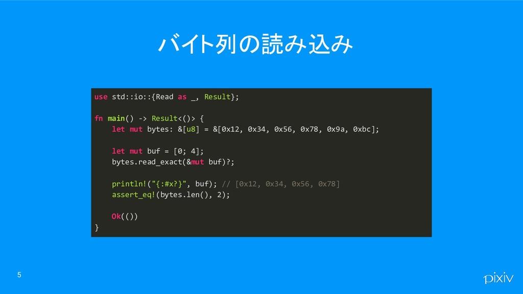 バイト列の読み込み 5 use std::io::{Read as _, Result}; f...