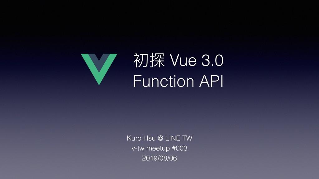 初探 Vue 3.0 Function API Kuro Hsu @ LINE TW v-tw...