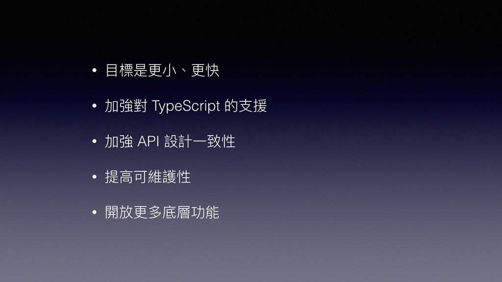• ⽬目標是更更⼩小、更更快 • 加強對 TypeScript 的⽀支援 • 加強 API 設...