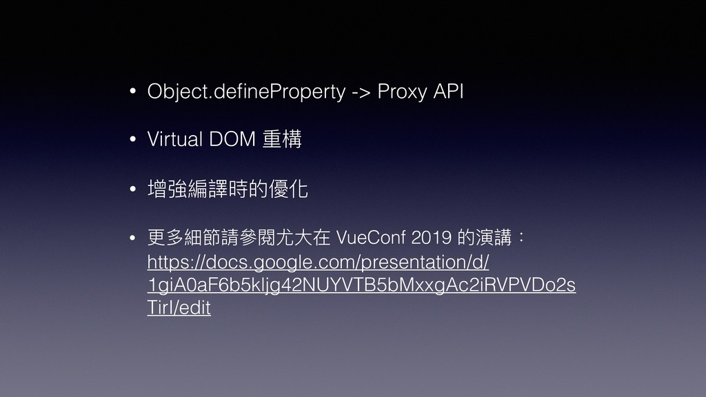 • Object.defineProperty -> Proxy API • Virtual D...