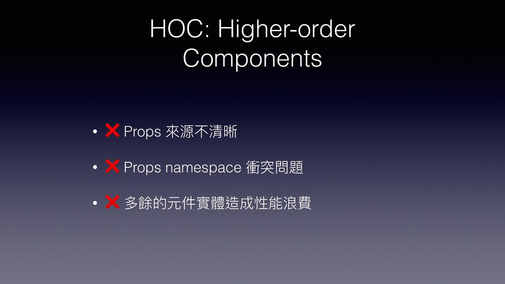 HOC: Higher-order Components • ❌ Props 來來源不清晰 •...