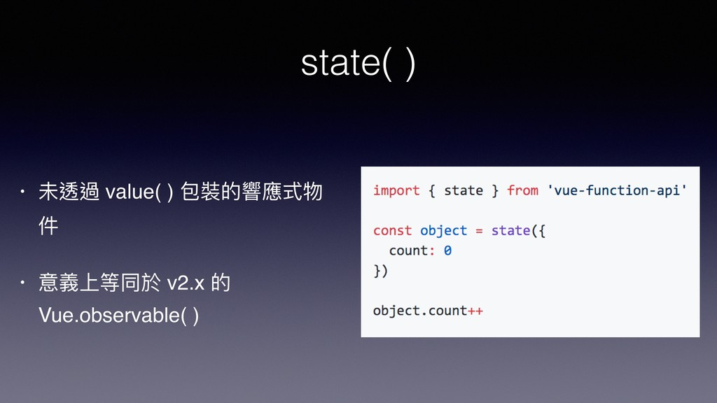 state( ) • 未透過 value( ) 包裝的響應式物 件 • 意義上等同於 v2.x...