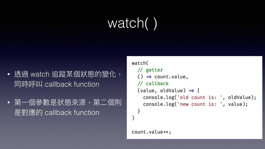 watch( ) • 透過 watch 追蹤某個狀狀態的變化, 同時呼叫 callback f...