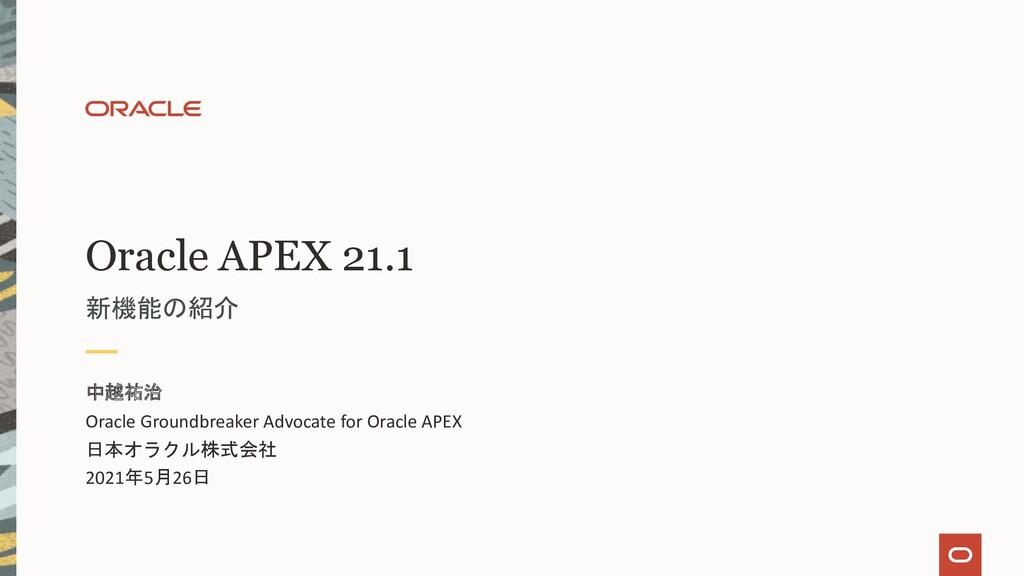 Oracle APEX 21.1 新機能の紹介 中越祐治 Oracle Groundbreak...