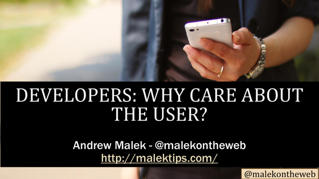 @malekontheweb DEVELOPERS: WHY CARE ABOUT THE U...