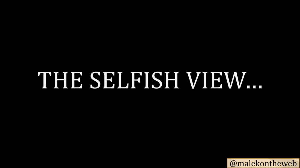 @malekontheweb THE SELFISH VIEW…