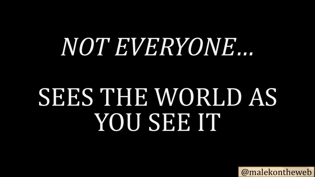 @malekontheweb NOT EVERYONE… SEES THE WORLD AS ...