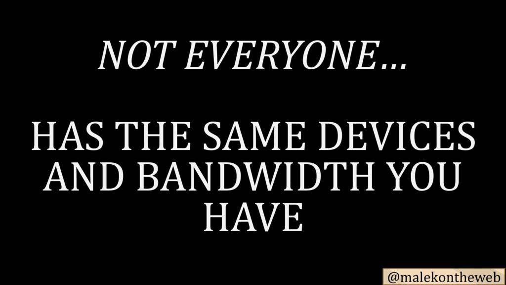 @malekontheweb NOT EVERYONE… HAS THE SAME DEVIC...
