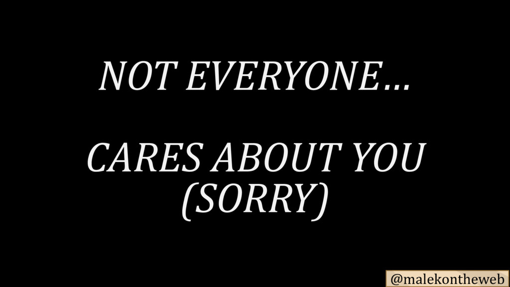 @malekontheweb NOT EVERYONE… CARES ABOUT YOU (S...
