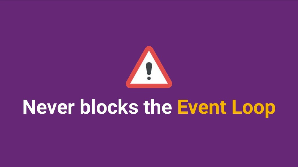 Never blocks the Event Loop