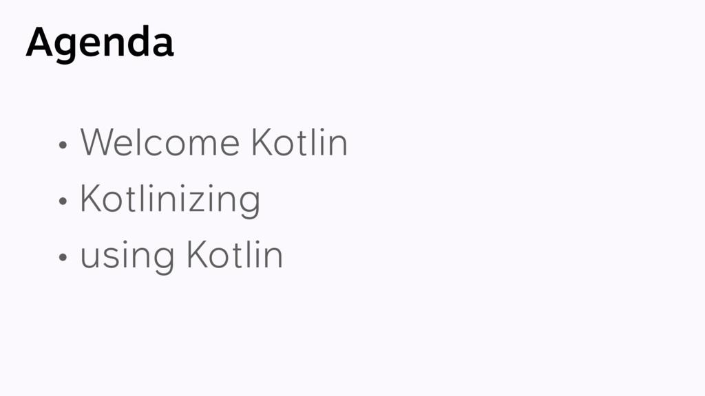 Agenda • Welcome Kotlin • Kotlinizing • using K...