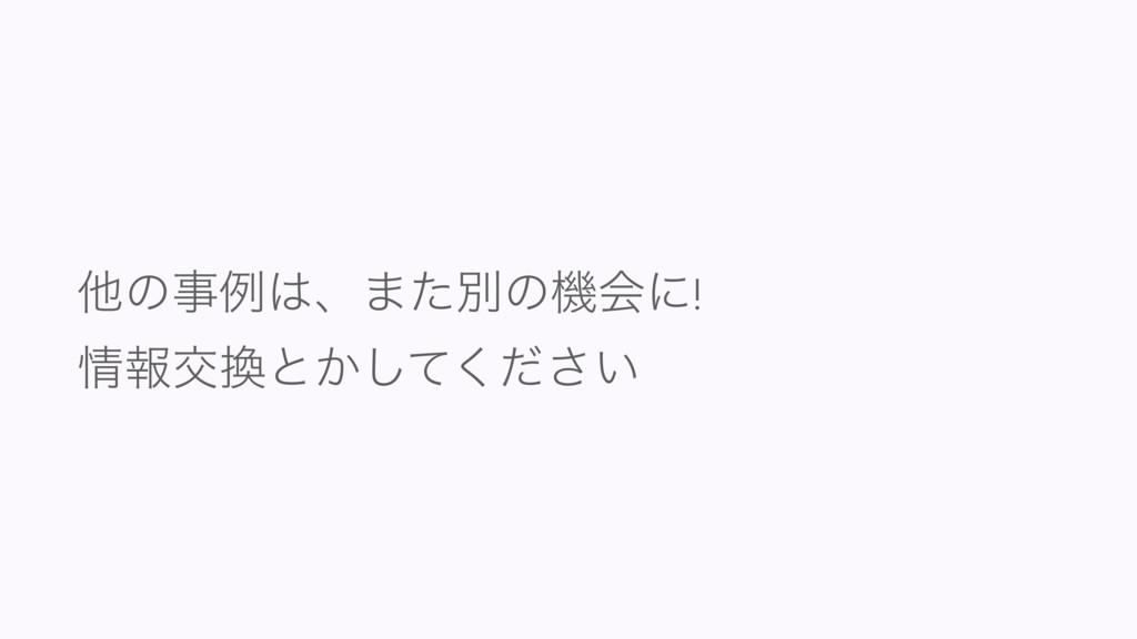 ଞͷྫɺ·ͨผͷػձʹ! ใަͱ͔͍ͯͩ͘͠͞