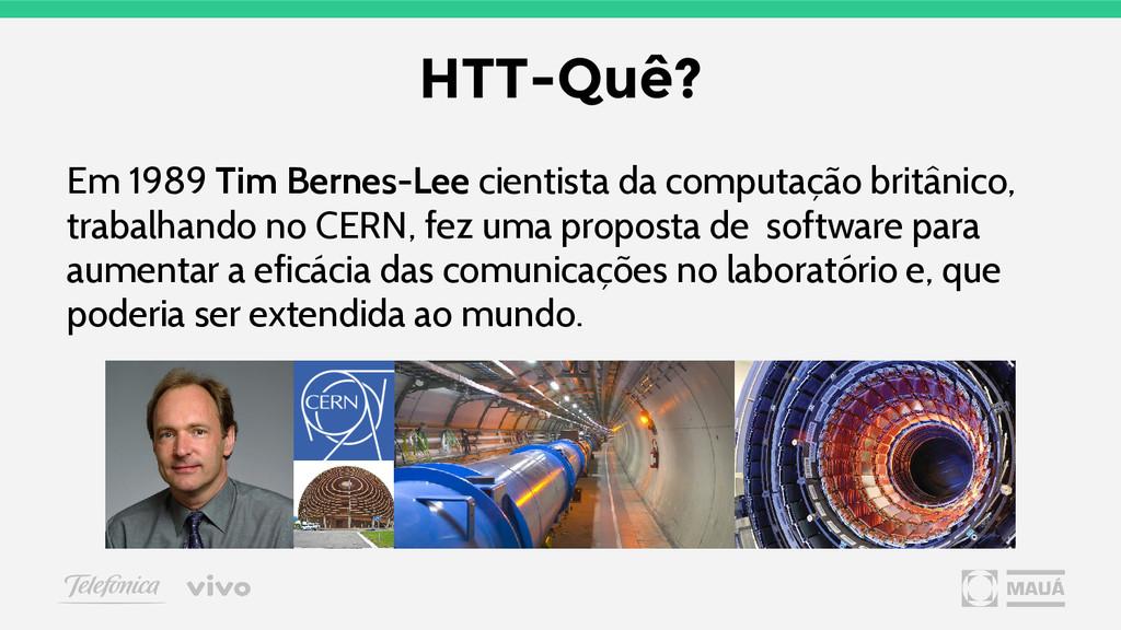 HTT-Quê? Em 1989 Tim Bernes-Lee cientista da co...