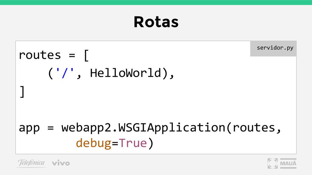 Rotas routes = [ ('/', HelloWorld), ] app = web...