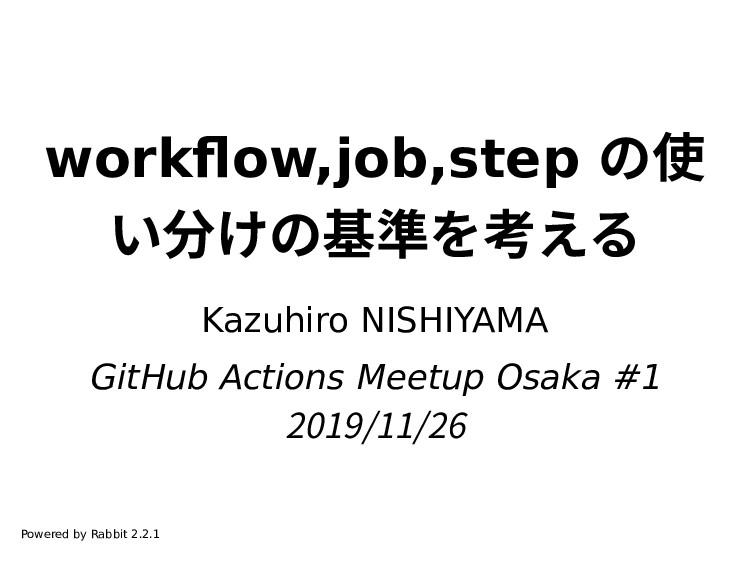 workflow,job,step の使 い分けの基準を考える Kazuhiro NISHIY...