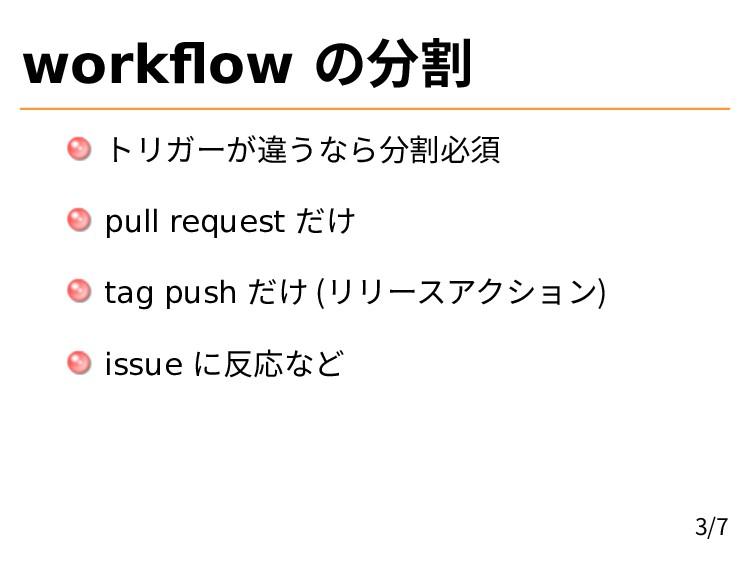 workflow の分割 トリガーが違うなら分割必須 pull request だけ tag ...