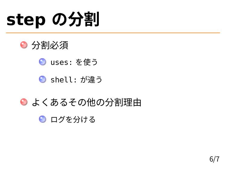 step の分割 分割必須 uses: を使う shell: が違う よくあるその他の分割理由...