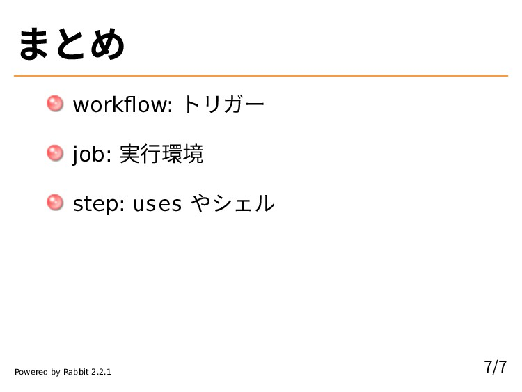 まとめ workflow: トリガー job: 実行環境 step: uses やシェル 7/...