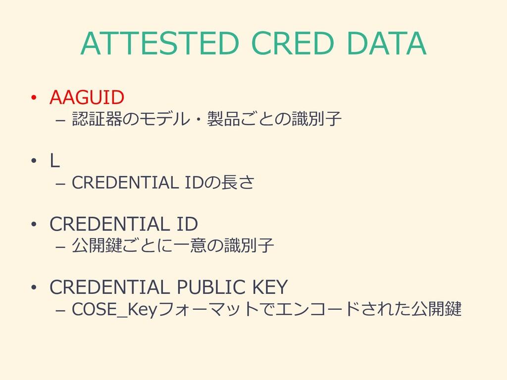 ATTESTED CRED DATA • AAGUID – 認証器のモデル・製品ごとの識別⼦ ...