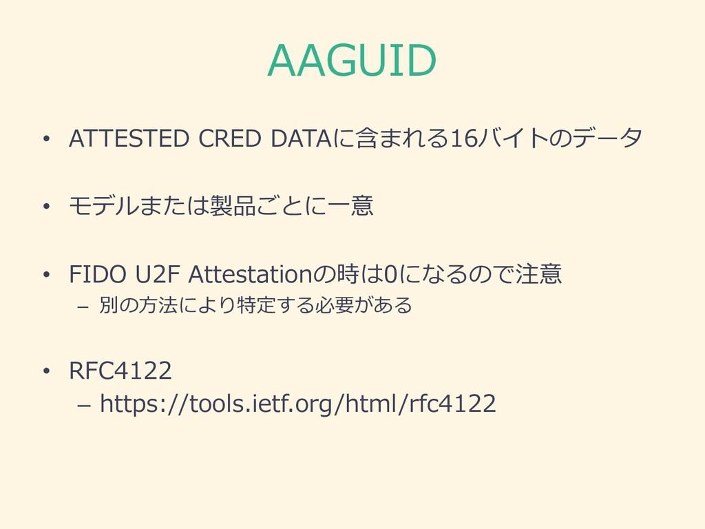 AAGUID • ATTESTED CRED DATAに含まれる16バイトのデータ • モデル...