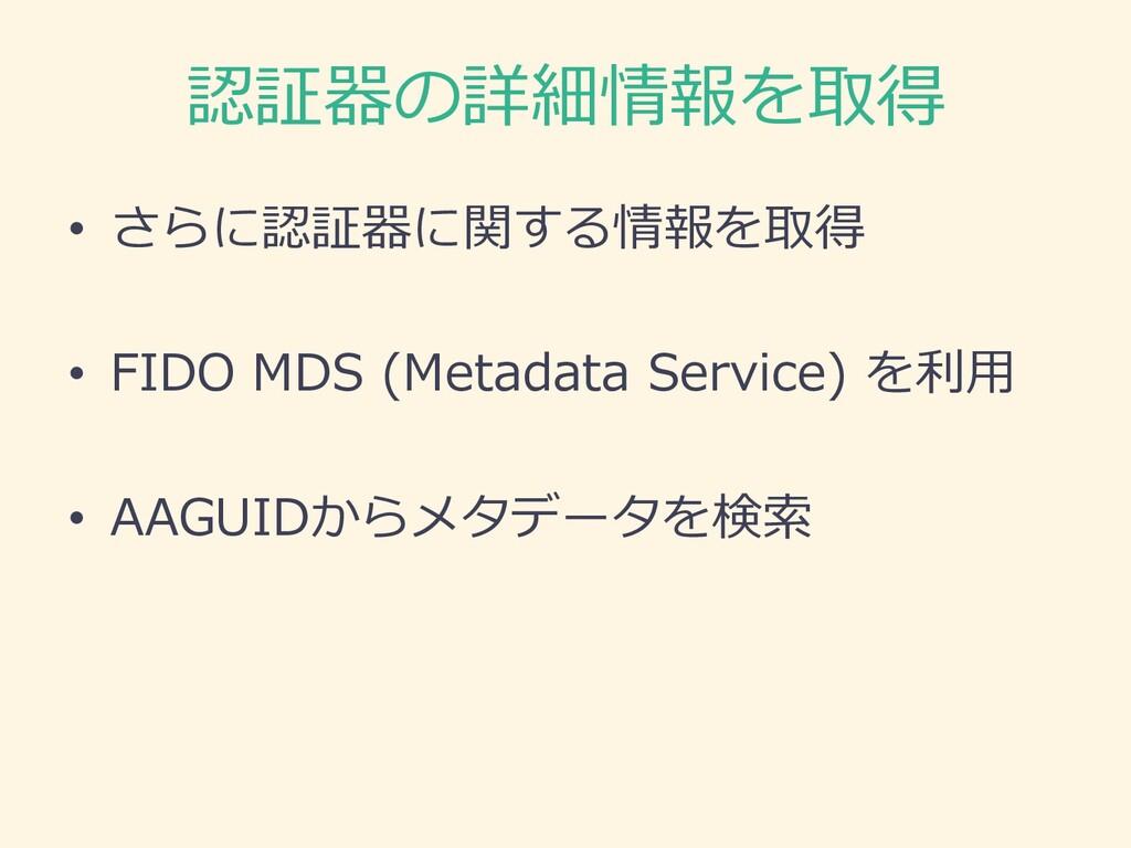 認証器の詳細情報を取得 • さらに認証器に関する情報を取得 • FIDO MDS (Metad...